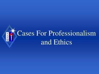 Cases For Professionalism and Ethics