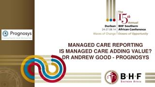 Managed care reporting Is managed care adding value? Dr Andrew good -  prognosys