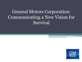 General Motors Corporation: Communicating a New Vision for Survival