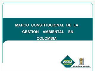 MARCO  CONSTITUCIONAL  DE  LA    GESTION    AMBIENTAL    EN         COLOMBIA .