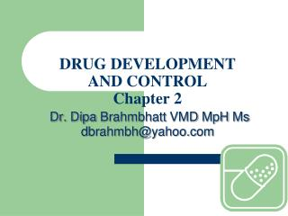 DRUG DEVELOPMENT  AND CONTROL Chapter 2 Dr.  Dipa Brahmbhatt  VMD  MpH Ms dbrahmbh@yahoo