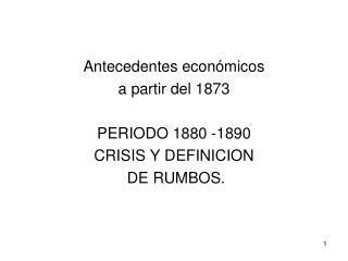Antecedentes económicos  a partir del 1873 PERIODO 1880 -1890 CRISIS Y DEFINICION  DE RUMBOS.