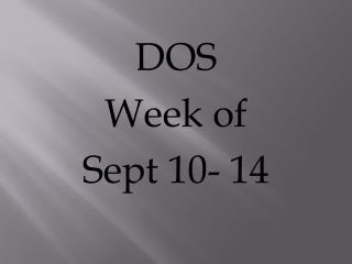 DOS  Week of  Sept 10- 14