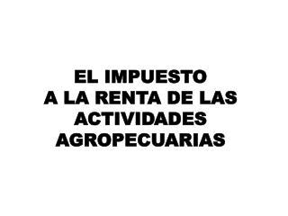 EL IMPUESTO  A LA RENTA DE LAS  ACTIVIDADES AGROPECUARIAS