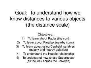 Goal:  To understand how we know distances to various objects (the distance scale)