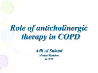 Role of anticholinergic therapy in COPD Adil Al Sulami Medical Resident KAUH