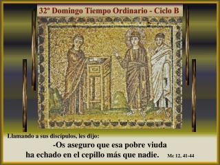 Llamando a sus discípulos, les dijo:  -Os aseguro que esa pobre viuda