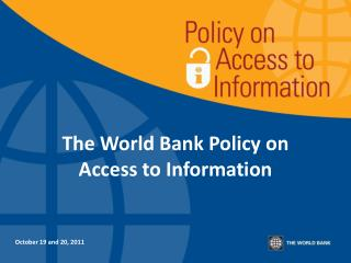 The World Bank Policy on  Access to Information  October 19 and 20, 2011
