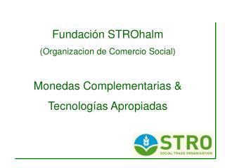 Fundaci ó n STROhalm (Organizacion de Comercio Social) Monedas Complementarias &
