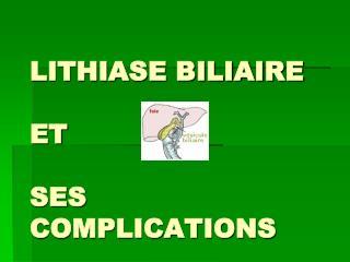 LITHIASE BILIAIRE  ET  SES COMPLICATIONS