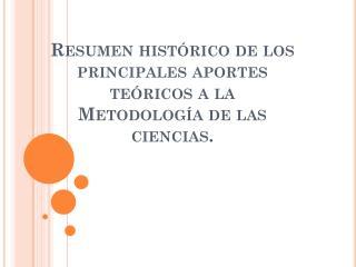 Resumen histórico de los principales aportes teóricos a la  Metodología de las ciencias.