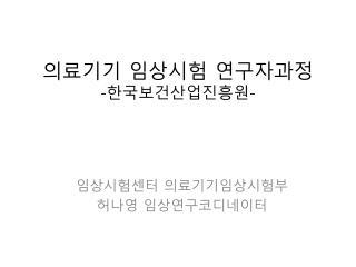의료기기 임상시험 연구자과정 - 한국보건산업진흥원 -