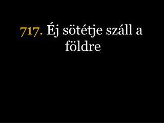717.  Éj sötétje száll a földre