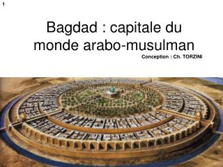 Bagdad : capitale du monde arabo-musulman Conception : Ch. TORZINI