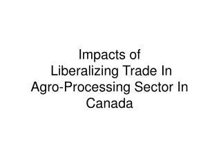 Impacts of   Liberalizing Trade In  Agro-Processing Sector In Canada