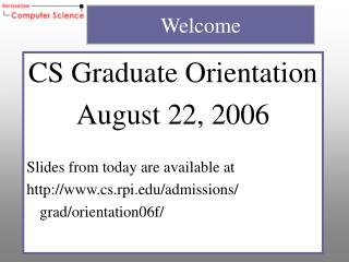CS Graduate Orientation August 22, 2006 Slides from today are available at