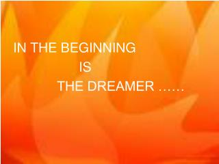 IN THE BEGINNING 				IS  			THE DREAMER ……