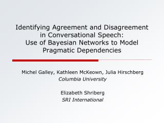 Michel Galley, Kathleen McKeown, Julia Hirschberg Columbia University Elizabeth Shriberg