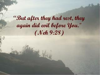 """""""But after they had rest, they again did evil before You.""""  (Neh 9:28)"""