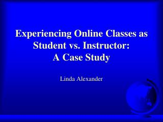 Experiencing Online Classes as Student vs. Instructor:   A Case Study Linda Alexander