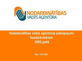 Nodarbinātības valsts aģentūras pakalpojumi bezdarbniekiem  2008.gadā Rīga, 16.05.2008.