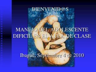 BIENVENID@S MANEJO DEL ADOLESCENTE DIFICIL EN EL AULA DE CLASE Ibagué, Septiembre 4 de 2010