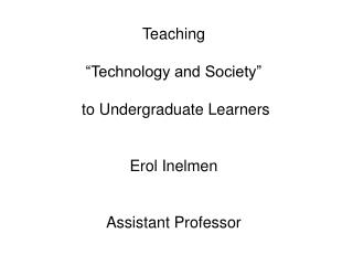 "Teaching  ""Technology and Society""  to Undergraduate Learners Erol Inelmen Assistant Professor"