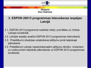 Eksperts Ilma Valdmane 3. ESPON 20013 programmas īstenošanas iespējas Latvijā