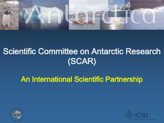 Scientific Committee on Antarctic Research  (SCAR) An International Scientific Partnership