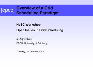 NeSC Workshop Open Issues in Grid Scheduling Ali Anjomshoaa EPCC, University of Edinburgh