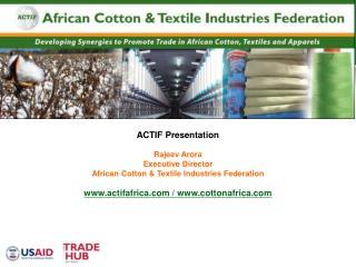 ACTIF Presentation Rajeev Arora Executive Director African Cotton & Textile Industries Federation
