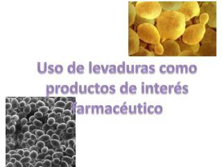 Uso de levaduras como productos de interés  farmacéutico