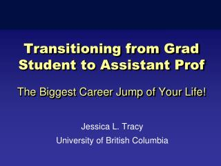 Transitioning from Grad Student to Assistant Prof The Biggest Career Jump of Your Life!