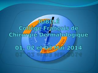 JUBILÉ  Collège Français de Chirurgie Dermatologique 01, 02 et 03 Mai 2014