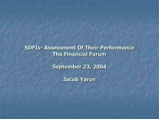 SDFIs- Assessment Of Their Performance The Financial Forum          September 23, 2004       Jacob Yaron