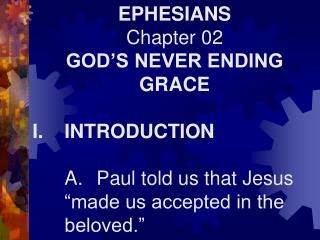 EPHESIANS Chapter 02 GOD'S NEVER ENDING GRACE I.	INTRODUCTION