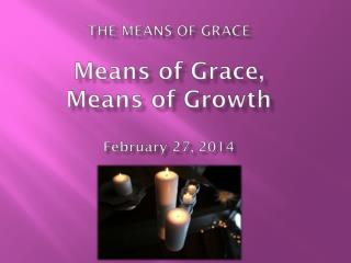 THE MEANS OF GRACE Means of Grace,  Means of Growth February 27, 2014