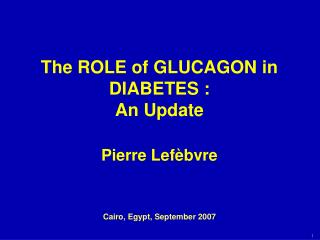 The ROLE of GLUCAGON in DIABETES : An Update  Pierre Lef èbvre