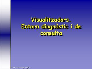 Visualitzadors. Entorn diagnòstic i de consulta