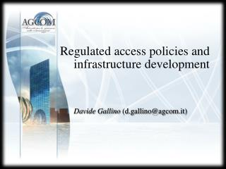 Regulated access policies and  infrastructure development Davide Gallino (d.gallino@agcom.it)