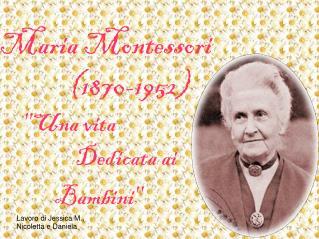 Maria Montessori (1870-1952) ''Una vita       Dedicata ai              Bambini''