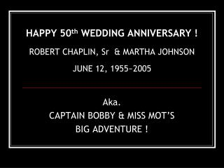 HAPPY 50 th  WEDDING ANNIVERSARY ! ROBERT CHAPLIN, Sr  & MARTHA JOHNSON JUNE 12, 1955~2005