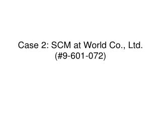 Case 2: SCM at World Co., Ltd. (#9-601-072)