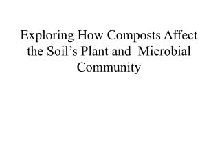 Exploring How Composts Affect the Soil's Plant and  Microbial Community