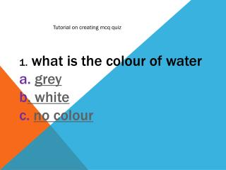 1 .  what is the  colour  of water a.  grey b . white c.  no  colour