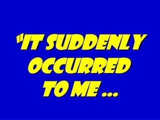 """""""It suddenly occurred  to me …"""