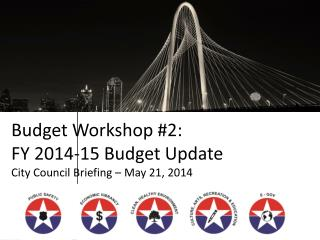 Budget Workshop #2:  FY 2014-15 Budget Update City Council Briefing – May 21, 2014