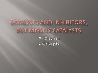 Catalysts and inhibitors, But Mostly Catalysts