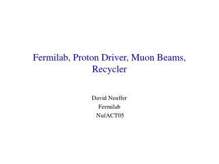 Fermilab, Proton Driver, Muon Beams, Recycler