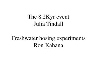 The 8.2Kyr event Julia Tindall Freshwater hosing experiments  Ron Kahana